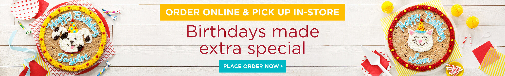 Birthdays made extra special. Order Online and Pick up in store. Place your order now.